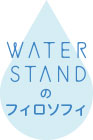 WATER STANDのフィロソフィ